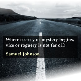 Where secrecy or mystery begins, vice or roguery is not far off! - Samuel Johnson